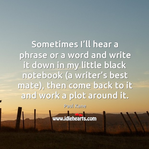 Sometimes I'll hear a phrase or a word and write it down in my little black notebook (a writer's best mate) Paul Kane Picture Quote