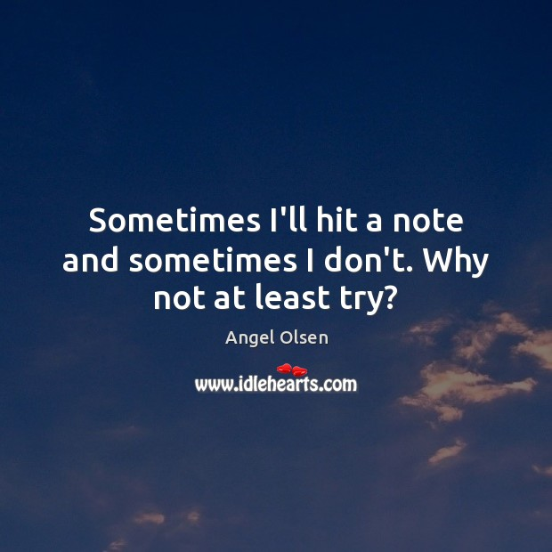 Sometimes I'll hit a note and sometimes I don't. Why not at least try? Image