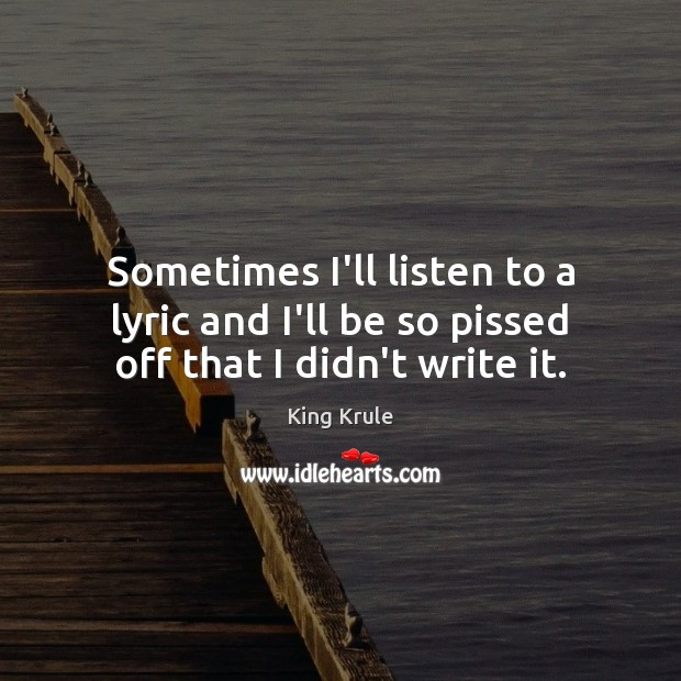Sometimes I'll listen to a lyric and I'll be so pissed off that I didn't write it. Image