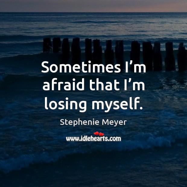 Image, Sometimes I'm afraid that I'm losing myself.