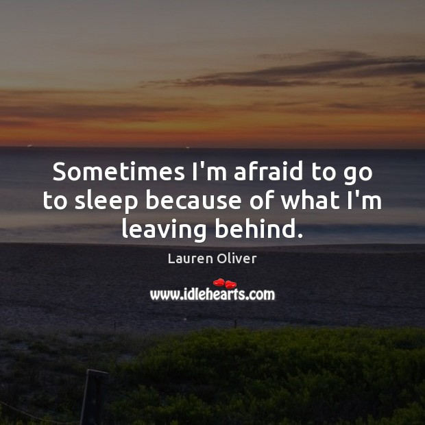 Sometimes I'm afraid to go to sleep because of what I'm leaving behind. Lauren Oliver Picture Quote