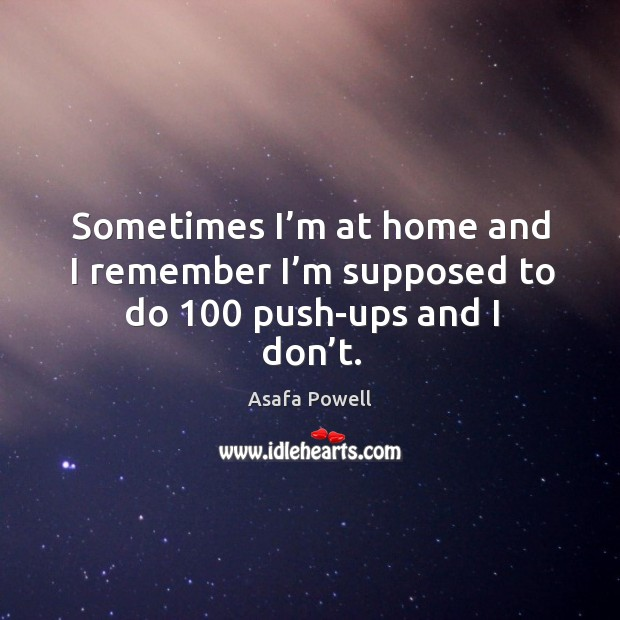 Sometimes I'm at home and I remember I'm supposed to do 100 push-ups and I don't. Image