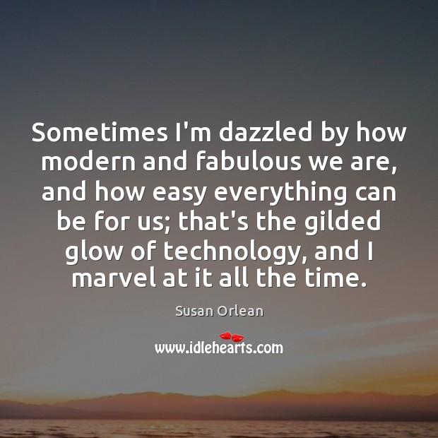 Sometimes I'm dazzled by how modern and fabulous we are, and how Susan Orlean Picture Quote