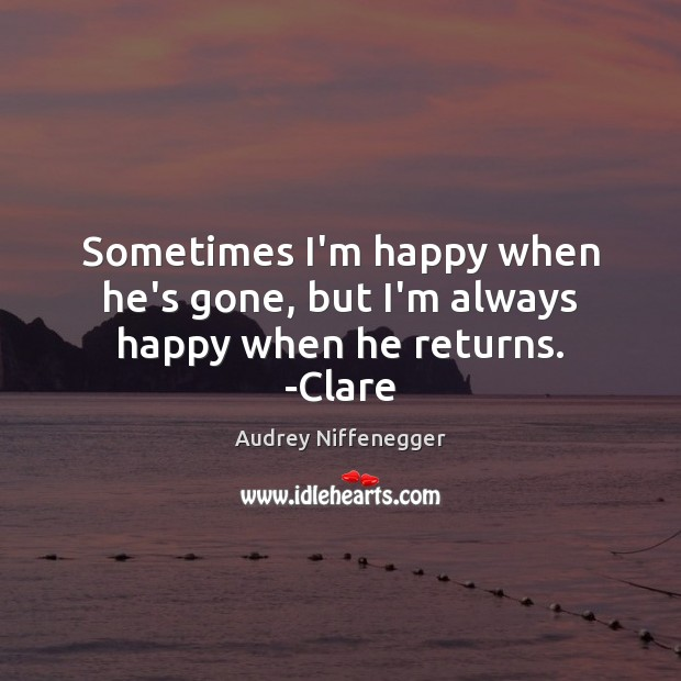 Image, Sometimes I'm happy when he's gone, but I'm always happy when he returns. -Clare