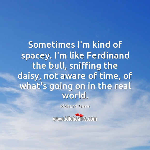 Sometimes I'm kind of spacey. I'm like Ferdinand the bull, sniffing the Richard Gere Picture Quote