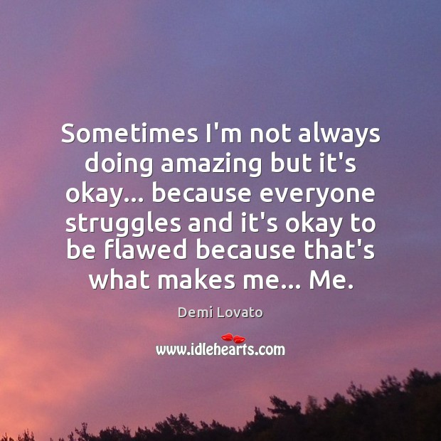 Sometimes I'm not always doing amazing but it's okay… because everyone struggles Demi Lovato Picture Quote