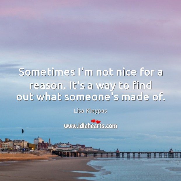 Sometimes I'm not nice for a reason. It's a way to find out what someone's made of. Lisa Kleypas Picture Quote