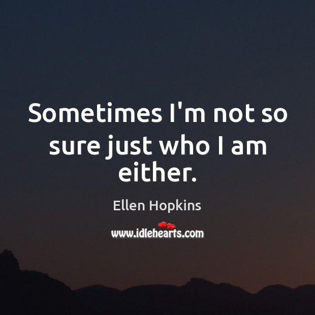 Sometimes I'm not so sure just who I am either. Image