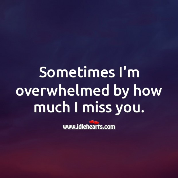 Sometimes I'm overwhelmed by how much I miss you. Miss You Quotes Image