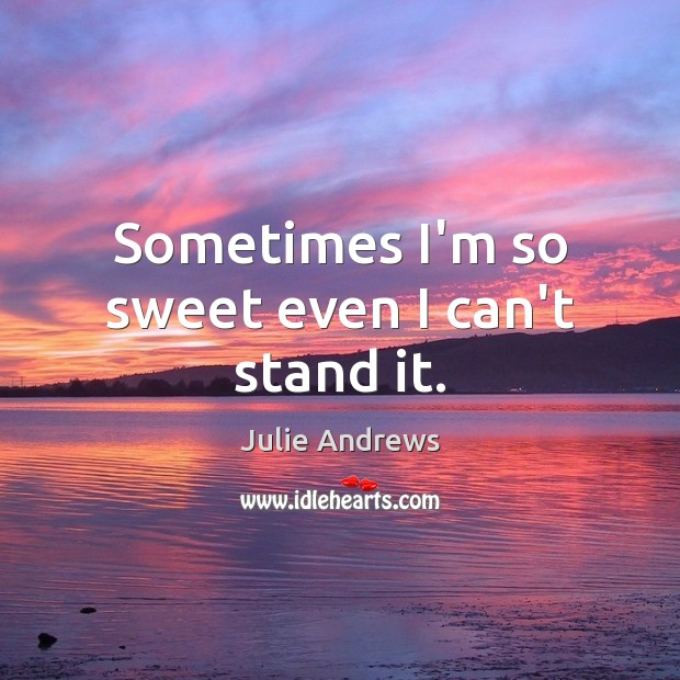 Sometimes I'm so sweet even I can't stand it. Julie Andrews Picture Quote