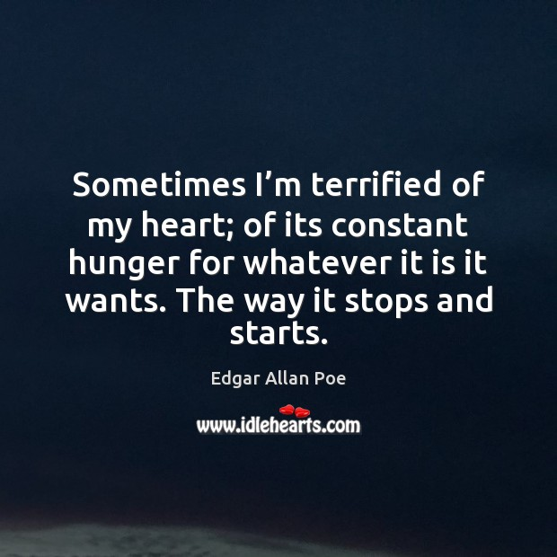 Sometimes I'm terrified of my heart; of its constant hunger for Edgar Allan Poe Picture Quote