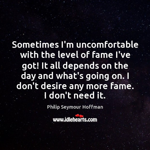 Sometimes I'm uncomfortable with the level of fame I've got! It all Philip Seymour Hoffman Picture Quote
