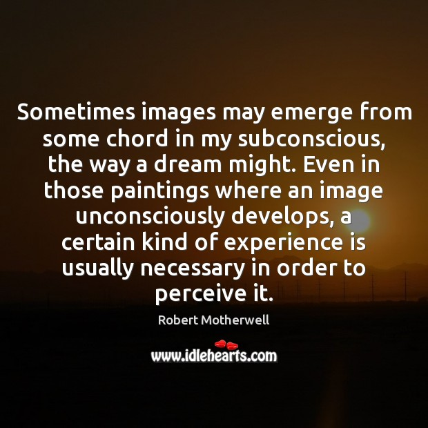 Sometimes images may emerge from some chord in my subconscious, the way Robert Motherwell Picture Quote