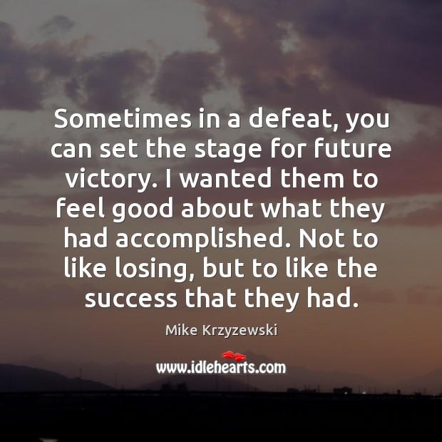 Sometimes in a defeat, you can set the stage for future victory. Mike Krzyzewski Picture Quote