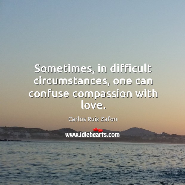 Image, Sometimes, in difficult circumstances, one can confuse compassion with love.