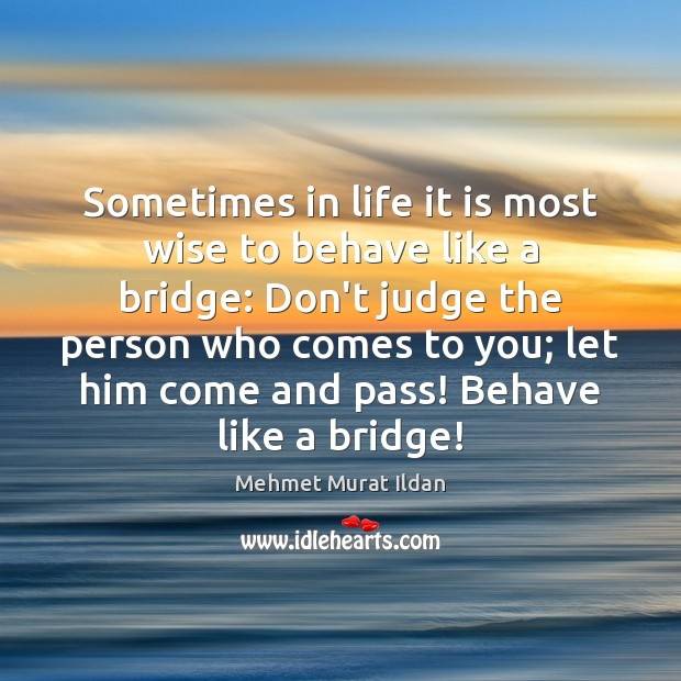 Sometimes in life it is most wise to behave like a bridge: Don't Judge Quotes Image