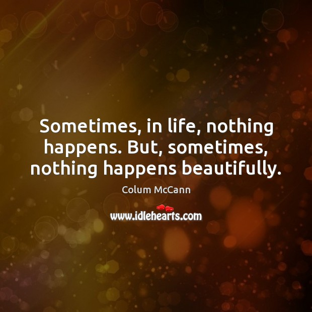 Sometimes, in life, nothing happens. But, sometimes, nothing happens beautifully. Image