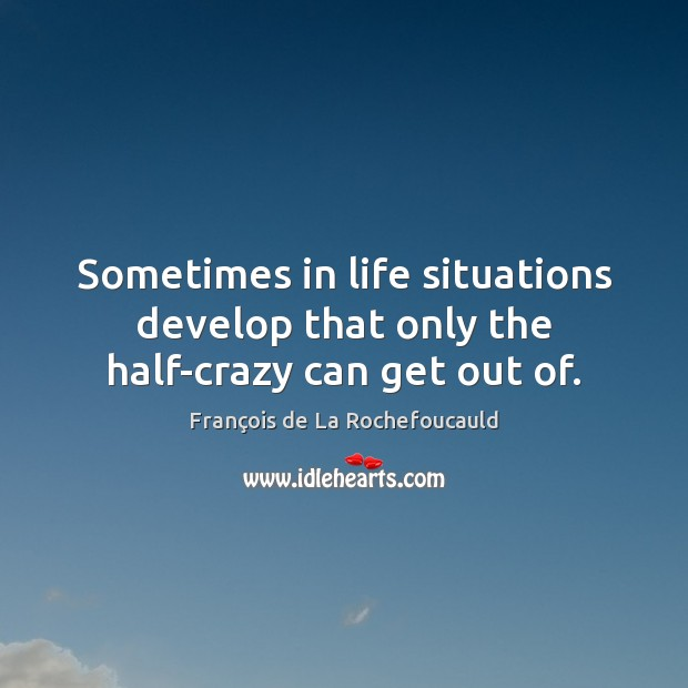 Sometimes in life situations develop that only the half-crazy can get out of. Image