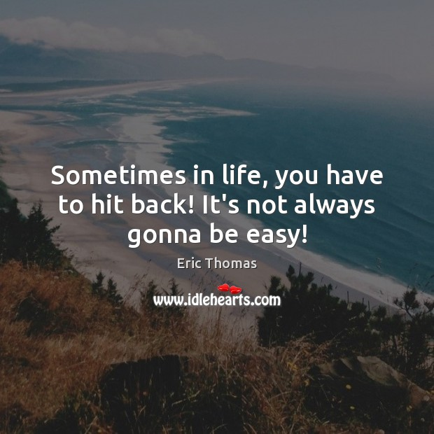 Sometimes in life, you have to hit back! It's not always gonna be easy! Image