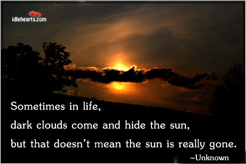 Sometimes In Life, Dark Clouds Come And Hide…