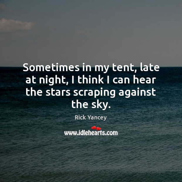 Sometimes in my tent, late at night, I think I can hear Rick Yancey Picture Quote