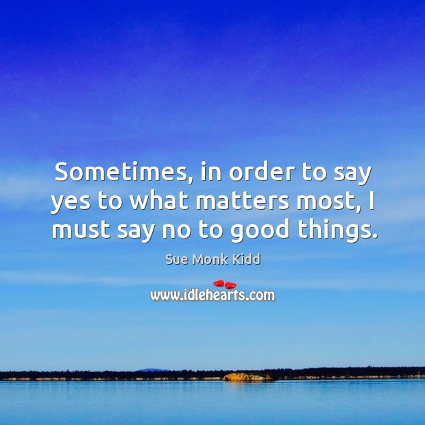 Sometimes, in order to say yes to what matters most, I must say no to good things. Image