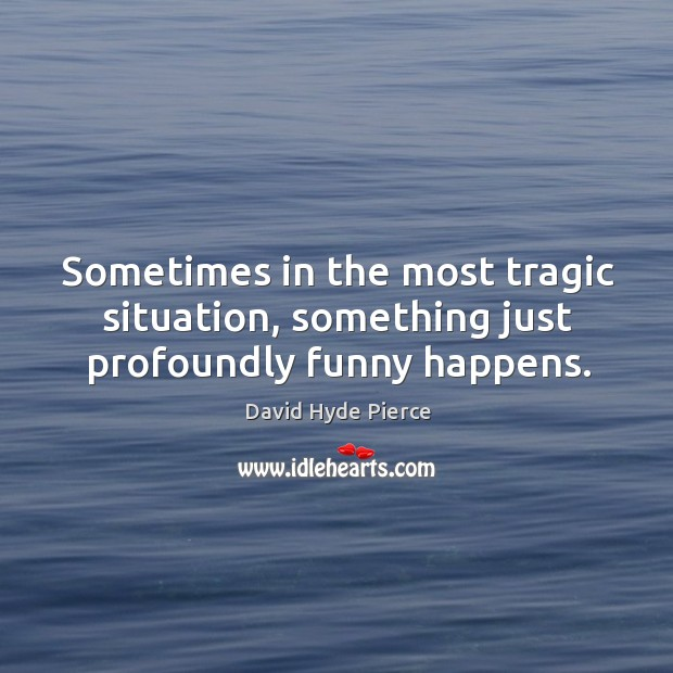 Sometimes in the most tragic situation, something just profoundly funny happens. David Hyde Pierce Picture Quote