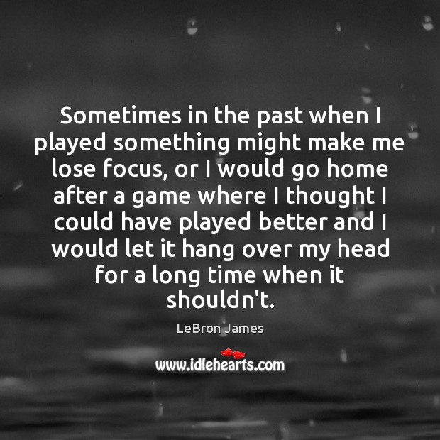 Sometimes in the past when I played something might make me lose LeBron James Picture Quote