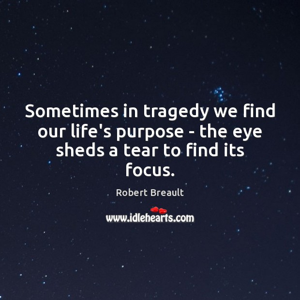 Sometimes in tragedy we find our life's purpose – the eye sheds a tear to find its focus. Image