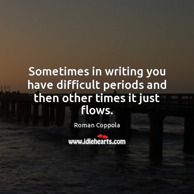 Sometimes in writing you have difficult periods and then other times it just flows. Roman Coppola Picture Quote
