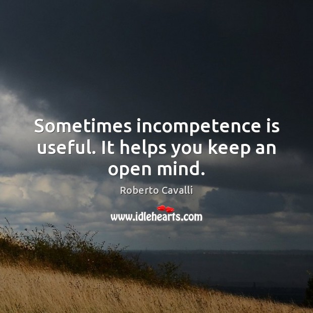 Sometimes incompetence is useful. It helps you keep an open mind. Image