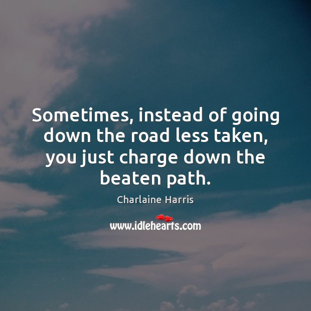 Sometimes, instead of going down the road less taken, you just charge Charlaine Harris Picture Quote