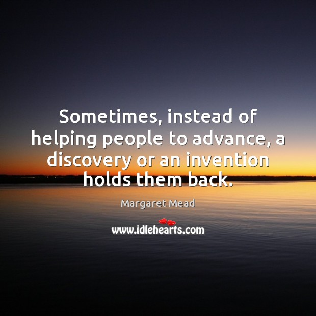 Sometimes, instead of helping people to advance, a discovery or an invention Margaret Mead Picture Quote
