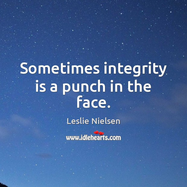 Sometimes integrity is a punch in the face. Leslie Nielsen Picture Quote
