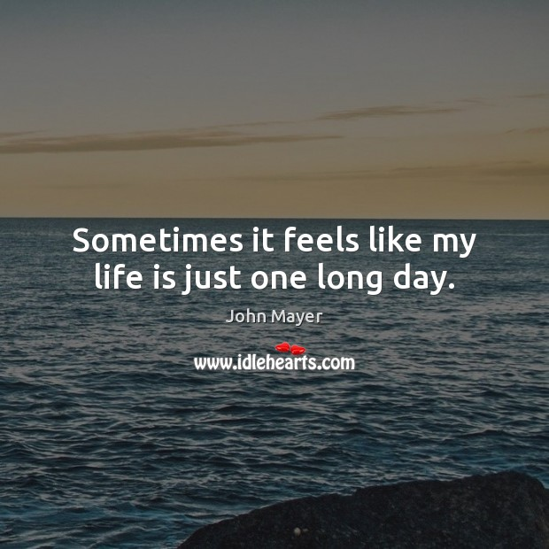 Image, Sometimes it feels like my life is just one long day.