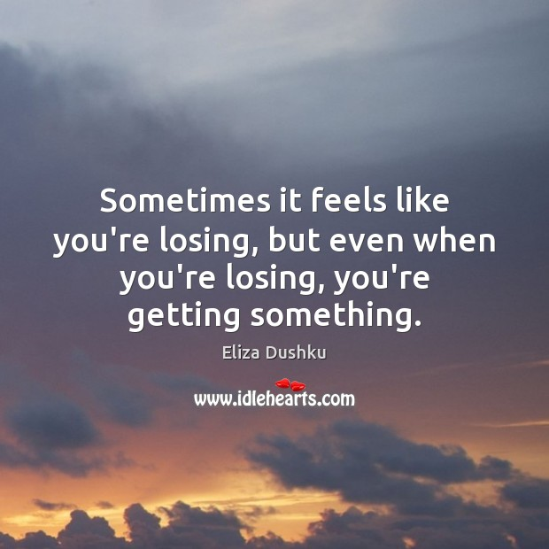 Sometimes it feels like you're losing, but even when you're losing, you're Image