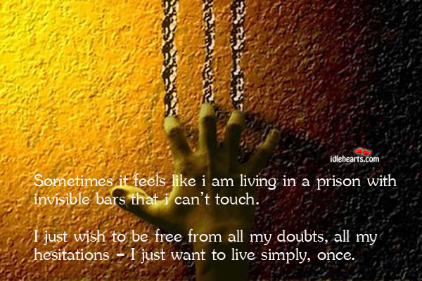 Sometimes It Feels Like I Am Living In A Prison With…