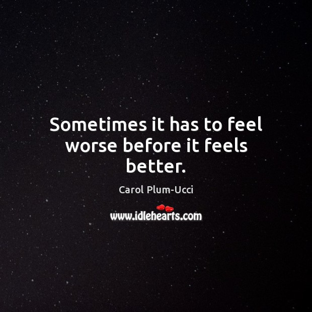 Sometimes it has to feel worse before it feels better. Image