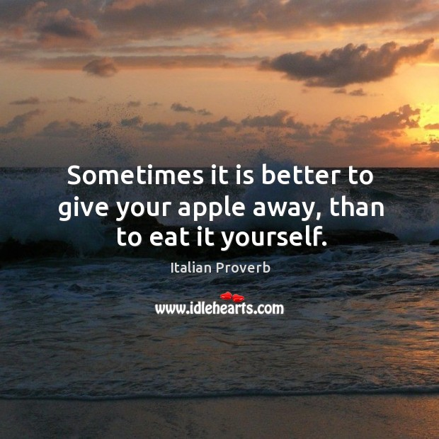 Sometimes it is better to give your apple away, than to eat it yourself. Image