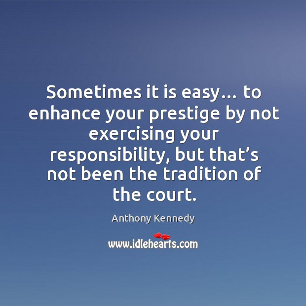 Sometimes it is easy… to enhance your prestige by not exercising your responsibility Anthony Kennedy Picture Quote