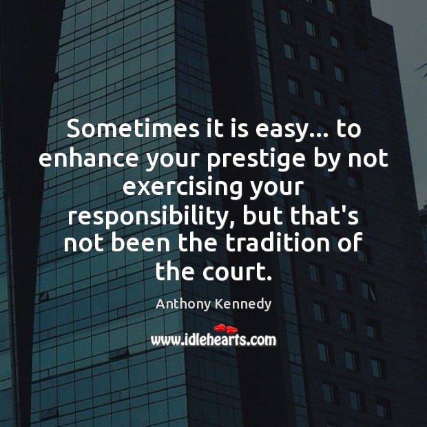 Sometimes it is easy… to enhance your prestige by not exercising your Anthony Kennedy Picture Quote