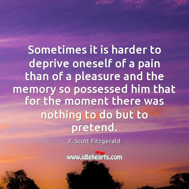 Image, Sometimes it is harder to deprive oneself of a pain than of
