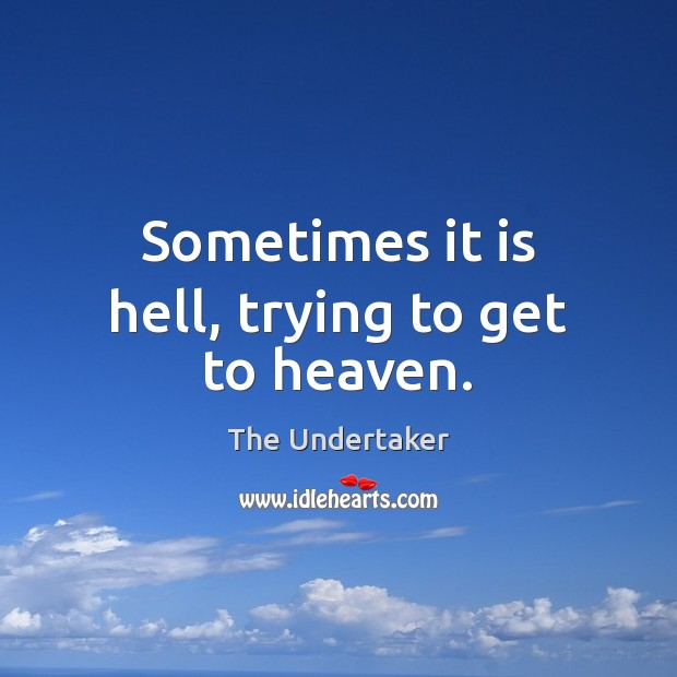Sometimes it is hell, trying to get to heaven. The Undertaker Picture Quote