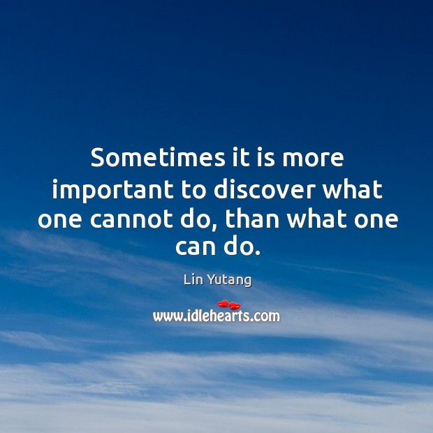 Sometimes it is more important to discover what one cannot do, than what one can do. Image