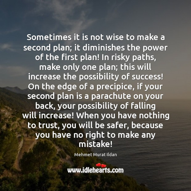 Sometimes it is not wise to make a second plan; it diminishes Image