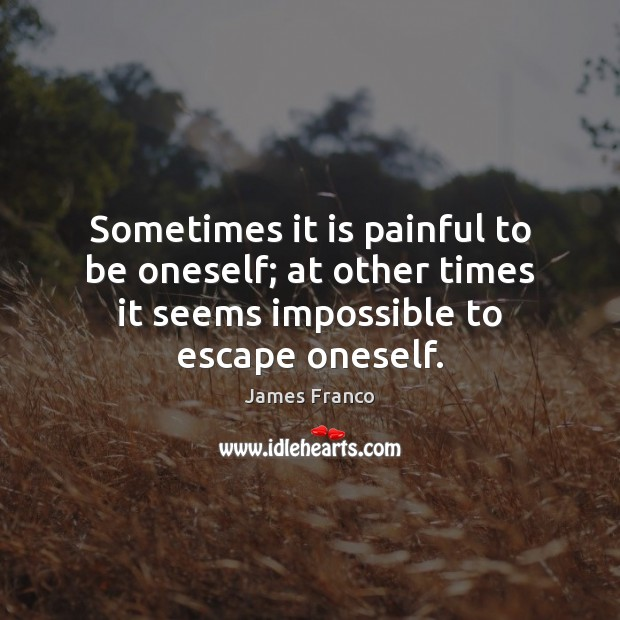 Sometimes it is painful to be oneself; at other times it seems James Franco Picture Quote