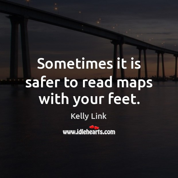 Sometimes it is safer to read maps with your feet. Kelly Link Picture Quote