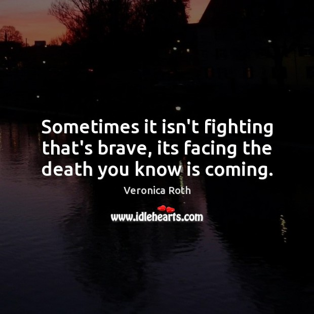 Sometimes it isn't fighting that's brave, its facing the death you know is coming. Veronica Roth Picture Quote