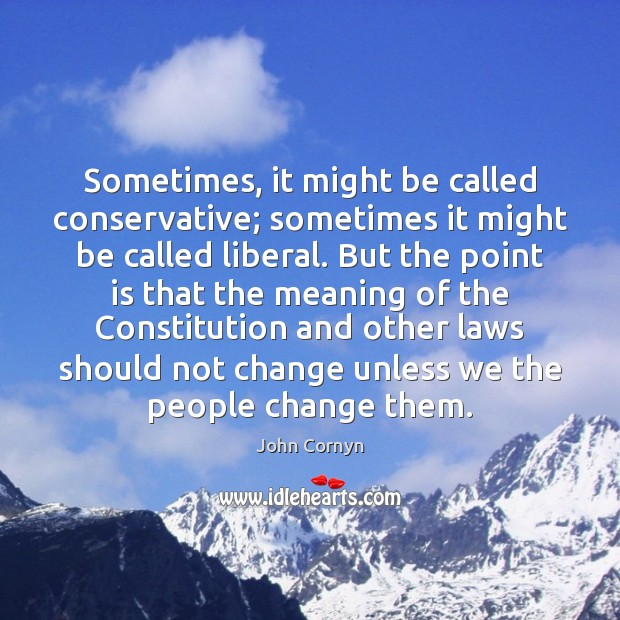 Sometimes, it might be called conservative; sometimes it might be called liberal. John Cornyn Picture Quote