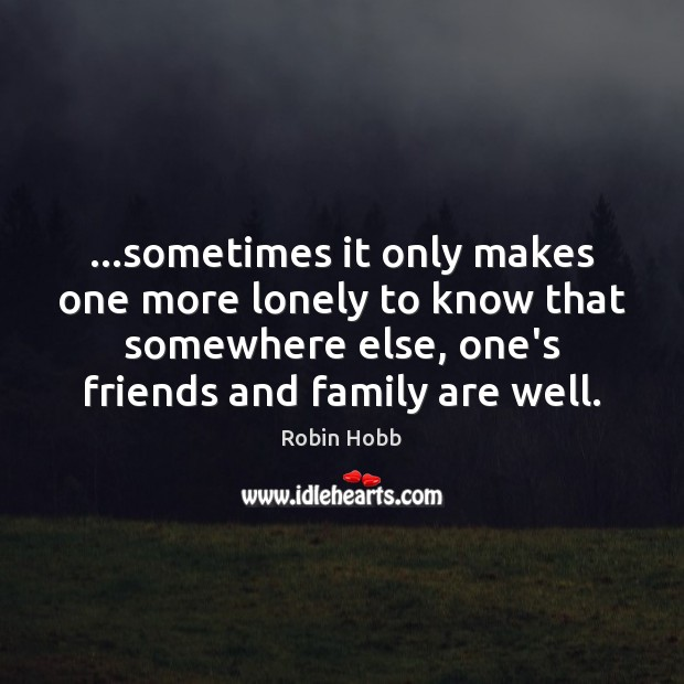 …sometimes it only makes one more lonely to know that somewhere else, Robin Hobb Picture Quote